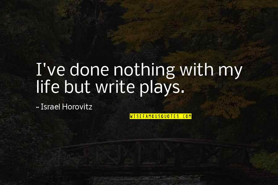 Horovitz Quotes By Israel Horovitz: I've done nothing with my life but write