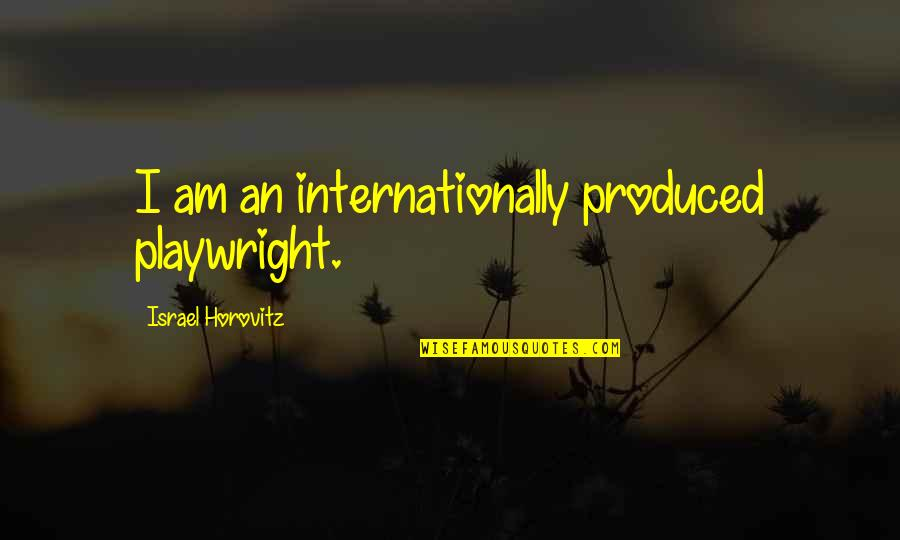 Horovitz Quotes By Israel Horovitz: I am an internationally produced playwright.