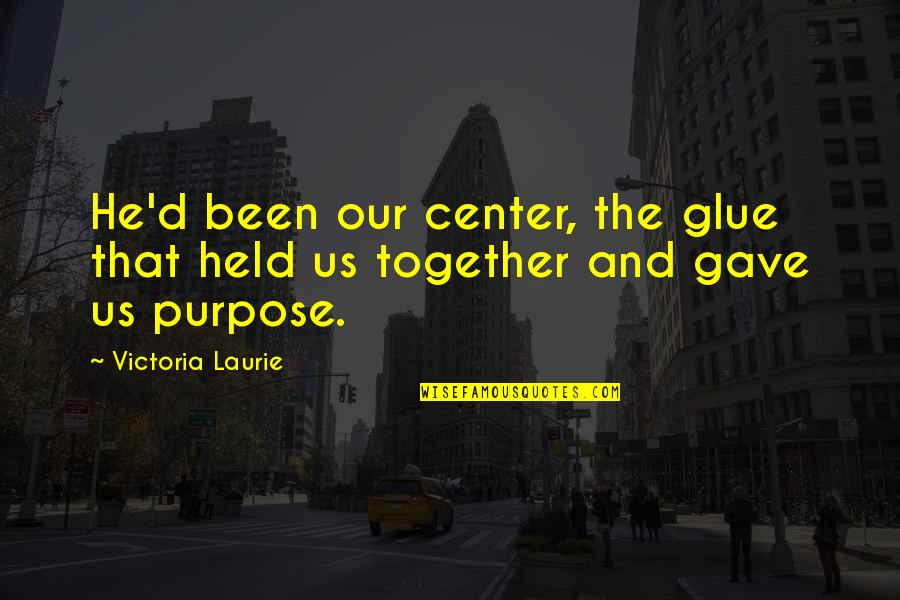 Horovitz Quotes By Victoria Laurie: He'd been our center, the glue that held