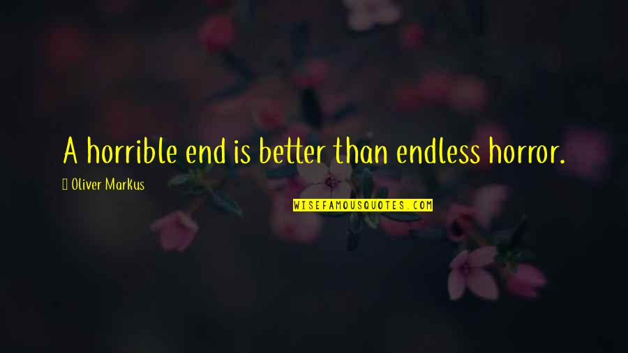 Horrible Relationships Quotes By Oliver Markus: A horrible end is better than endless horror.