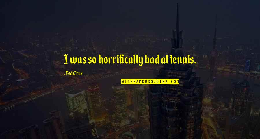 Horrifically Quotes By Ted Cruz: I was so horrifically bad at tennis.