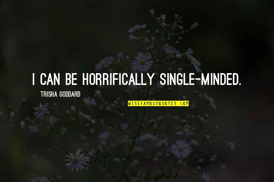 Horrifically Quotes By Trisha Goddard: I can be horrifically single-minded.