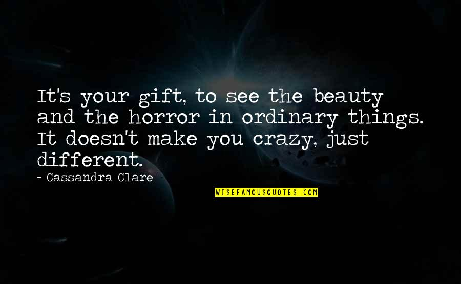 Horror And Beauty Quotes By Cassandra Clare: It's your gift, to see the beauty and