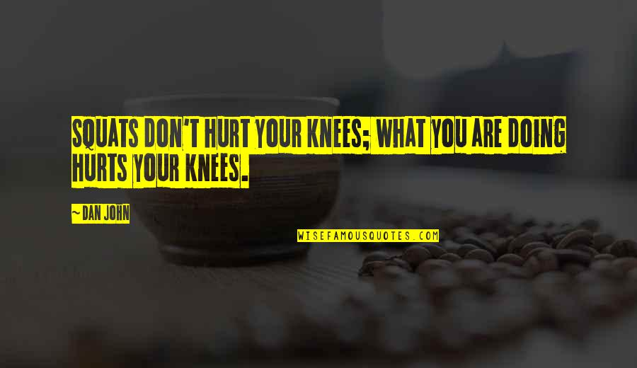 Horror And Beauty Quotes By Dan John: Squats don't hurt your knees; what you are