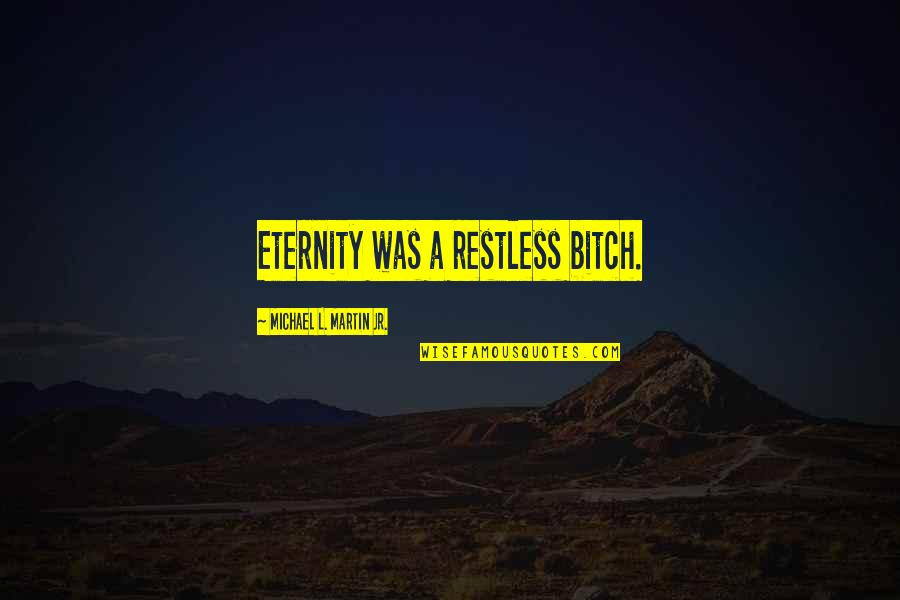 Horror And Beauty Quotes By Michael L. Martin Jr.: Eternity was a restless bitch.
