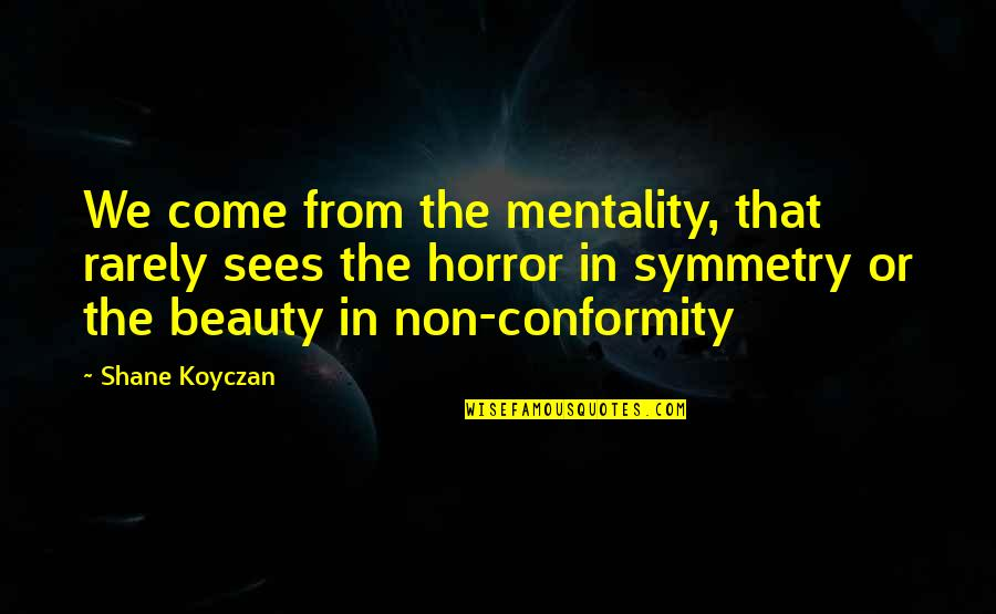 Horror And Beauty Quotes By Shane Koyczan: We come from the mentality, that rarely sees