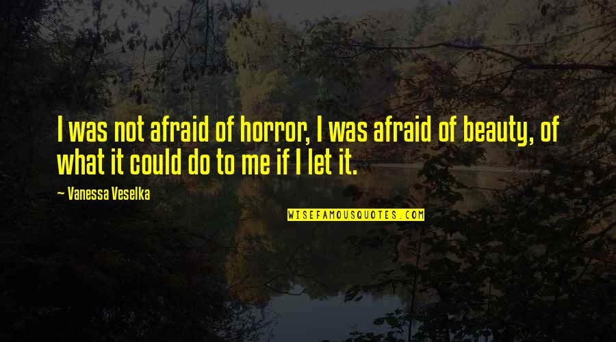 Horror And Beauty Quotes By Vanessa Veselka: I was not afraid of horror, I was