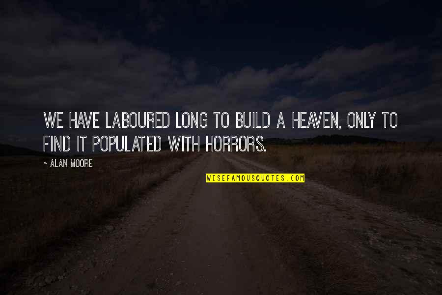 Horrors Quotes By Alan Moore: We have laboured long to build a heaven,