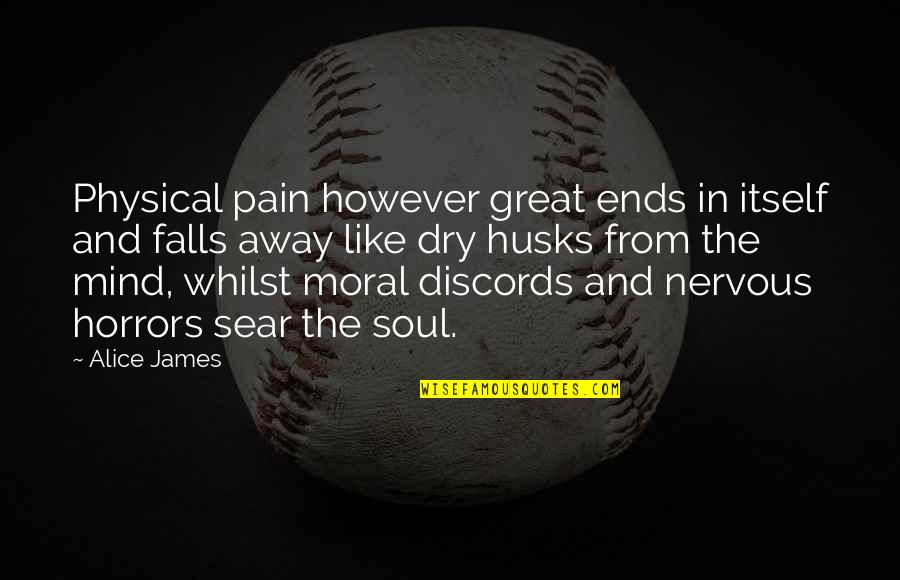Horrors Quotes By Alice James: Physical pain however great ends in itself and