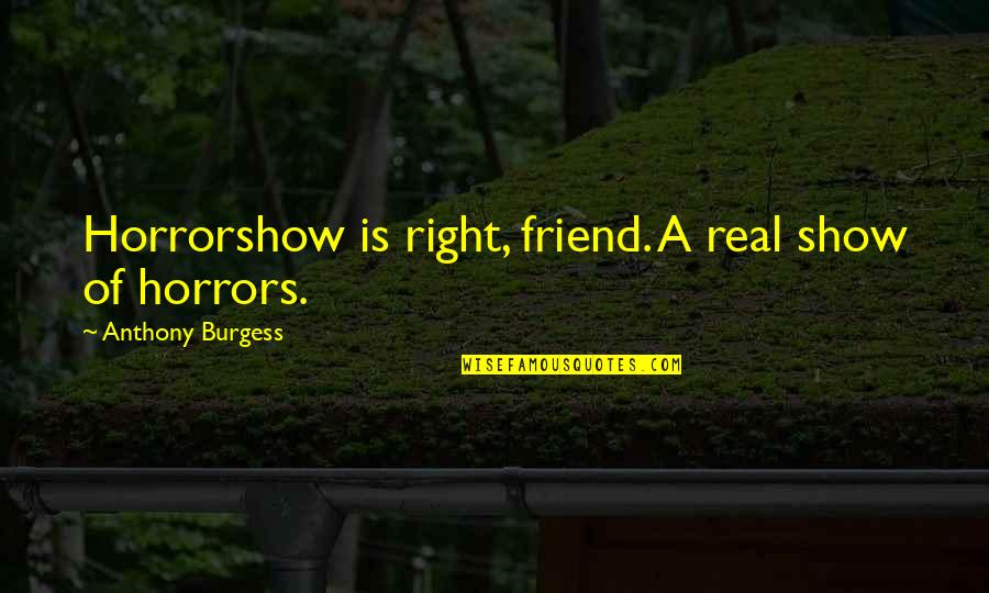 Horrors Quotes By Anthony Burgess: Horrorshow is right, friend. A real show of