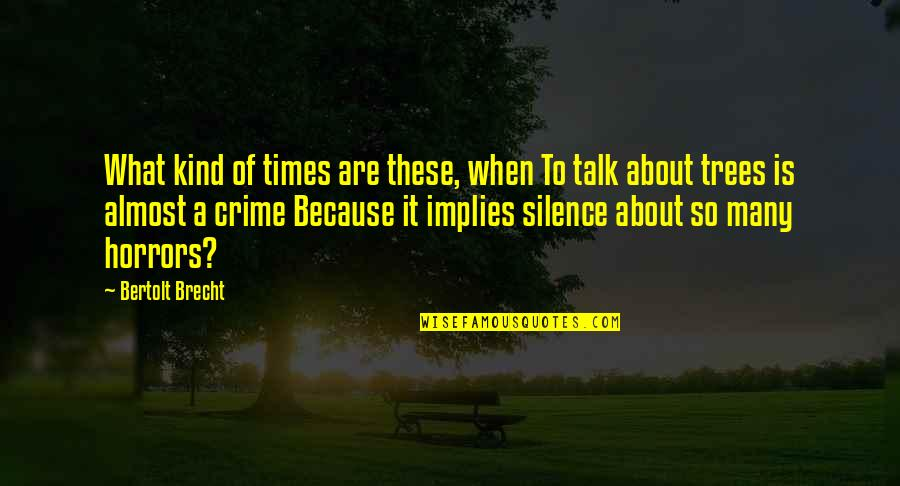Horrors Quotes By Bertolt Brecht: What kind of times are these, when To