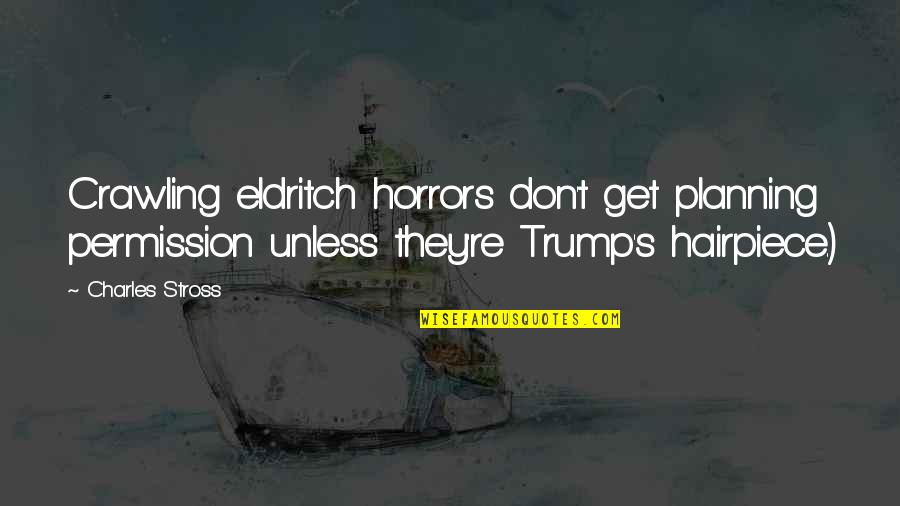 Horrors Quotes By Charles Stross: Crawling eldritch horrors don't get planning permission unless