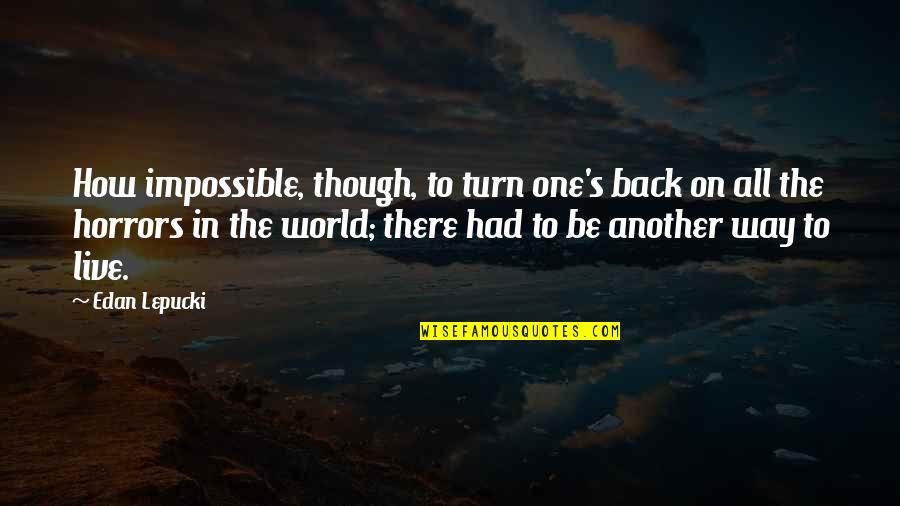 Horrors Quotes By Edan Lepucki: How impossible, though, to turn one's back on
