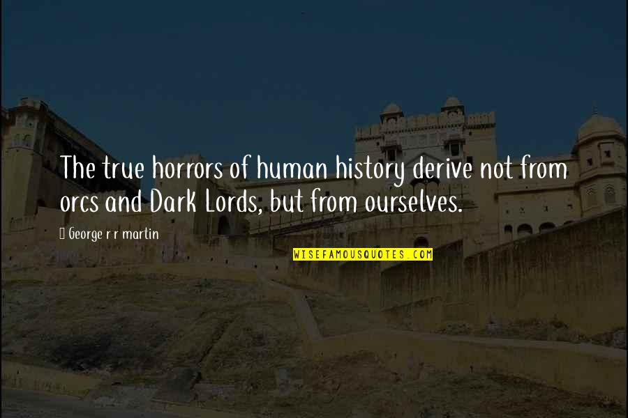 Horrors Quotes By George R R Martin: The true horrors of human history derive not