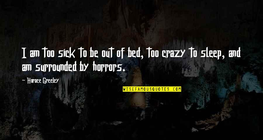 Horrors Quotes By Horace Greeley: I am too sick to be out of