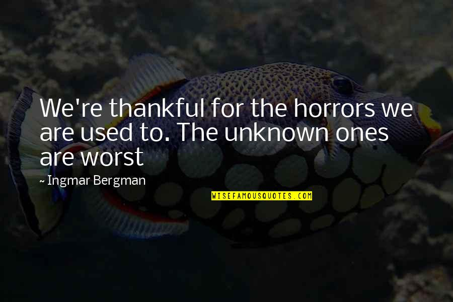 Horrors Quotes By Ingmar Bergman: We're thankful for the horrors we are used