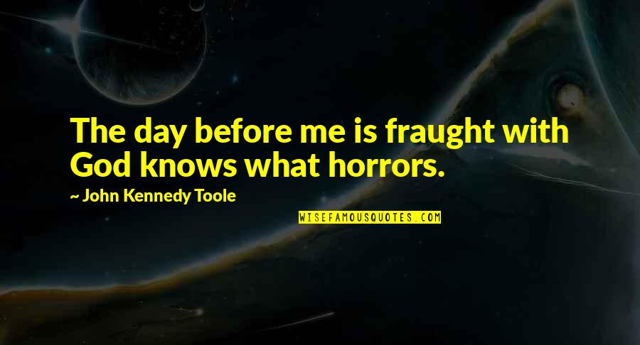 Horrors Quotes By John Kennedy Toole: The day before me is fraught with God