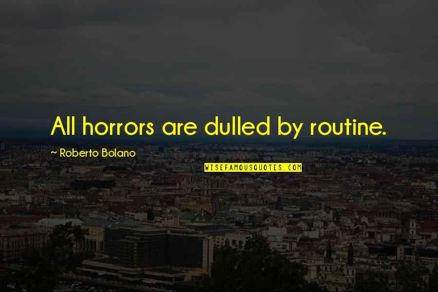 Horrors Quotes By Roberto Bolano: All horrors are dulled by routine.