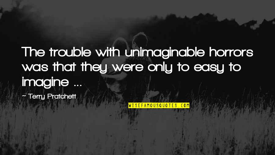 Horrors Quotes By Terry Pratchett: The trouble with unimaginable horrors was that they