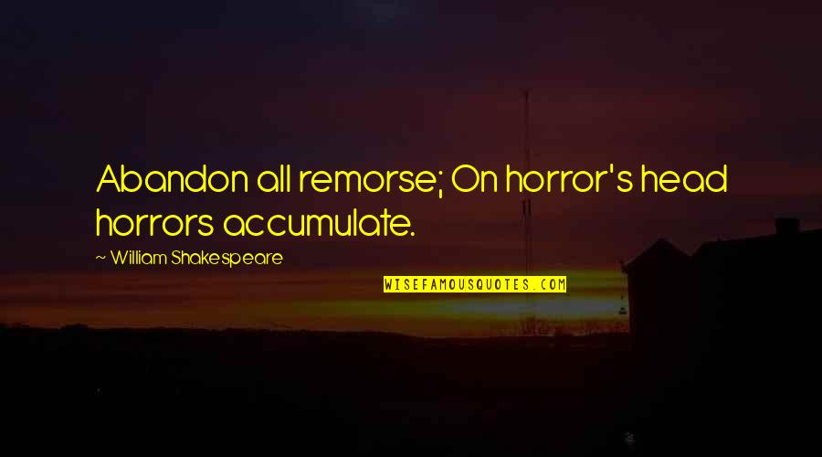Horrors Quotes By William Shakespeare: Abandon all remorse; On horror's head horrors accumulate.