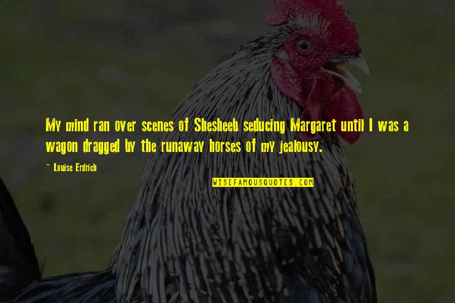 Horse And Wagon Quotes By Louise Erdrich: My mind ran over scenes of Shesheeb seducing