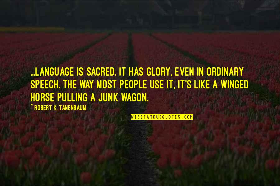 Horse And Wagon Quotes By Robert K. Tanenbaum: ...language is sacred. It has glory, even in