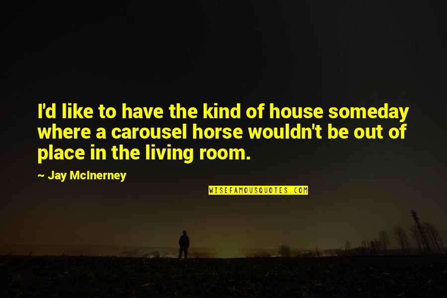 Horse Carousel Quotes By Jay McInerney: I'd like to have the kind of house