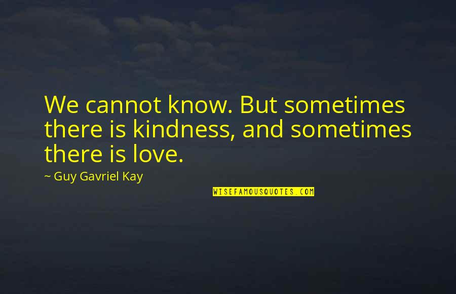 Horse Eventing Quotes By Guy Gavriel Kay: We cannot know. But sometimes there is kindness,
