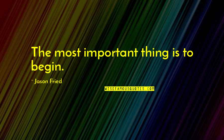 Horse Race Track Quotes By Jason Fried: The most important thing is to begin.