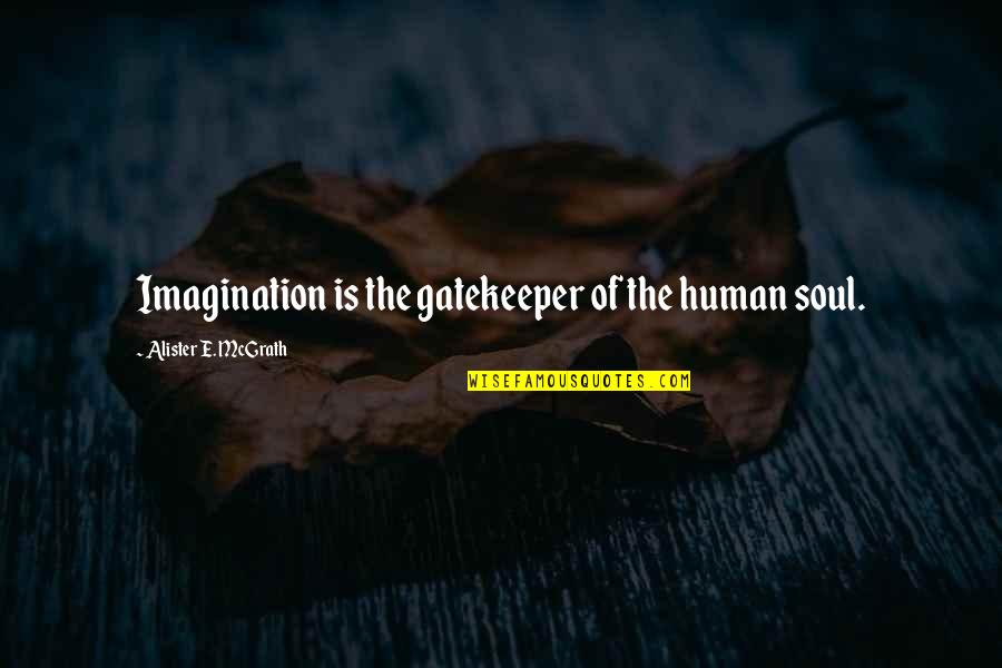 Horselover Quotes By Alister E. McGrath: Imagination is the gatekeeper of the human soul.
