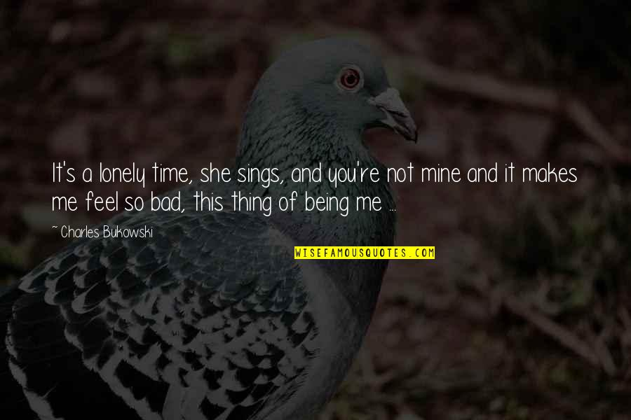 Horselover Quotes By Charles Bukowski: It's a lonely time, she sings, and you're
