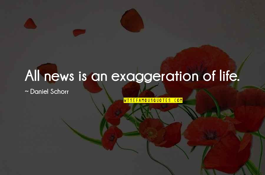 Horselover Quotes By Daniel Schorr: All news is an exaggeration of life.