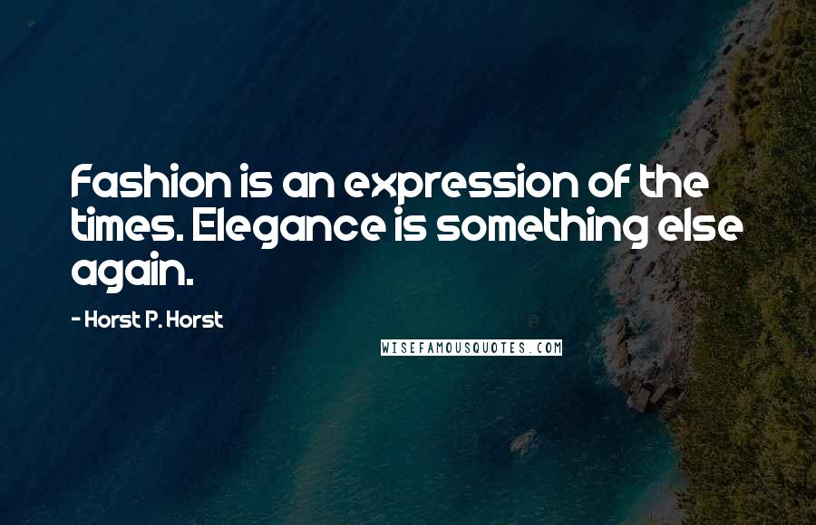 Horst P. Horst quotes: Fashion is an expression of the times. Elegance is something else again.