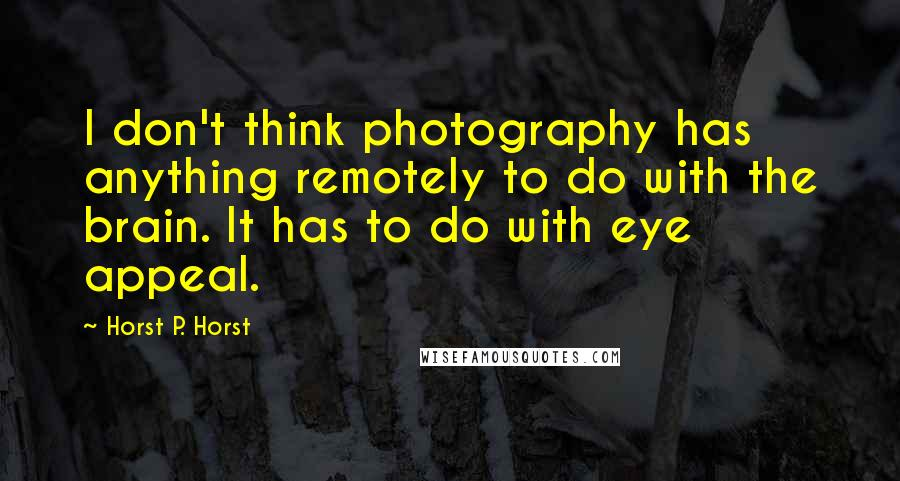 Horst P. Horst quotes: I don't think photography has anything remotely to do with the brain. It has to do with eye appeal.