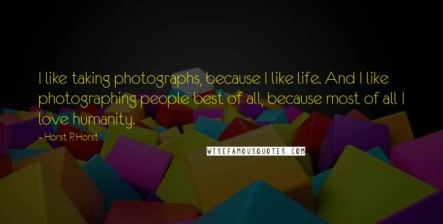 Horst P. Horst quotes: I like taking photographs, because I like life. And I like photographing people best of all, because most of all I love humanity.