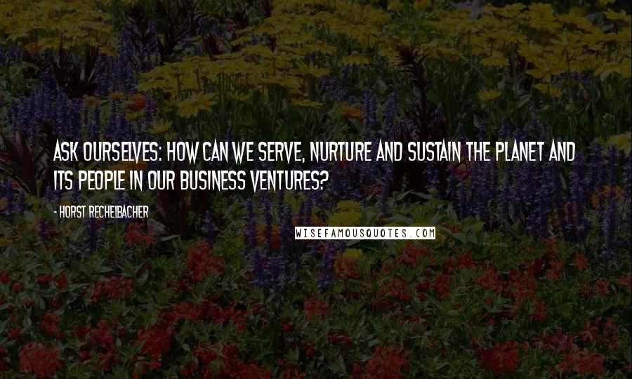 Horst Rechelbacher quotes: Ask ourselves: How can we serve, nurture and sustain the planet and its people in our business ventures?