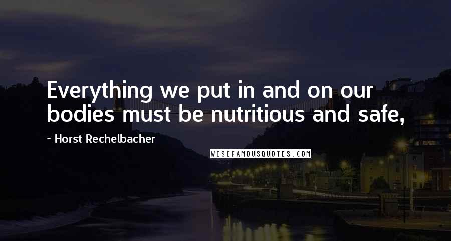 Horst Rechelbacher quotes: Everything we put in and on our bodies must be nutritious and safe,