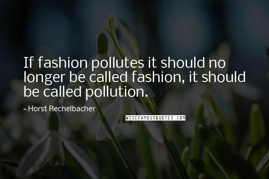Horst Rechelbacher quotes: If fashion pollutes it should no longer be called fashion, it should be called pollution.