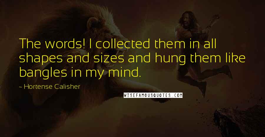 Hortense Calisher quotes: The words! I collected them in all shapes and sizes and hung them like bangles in my mind.