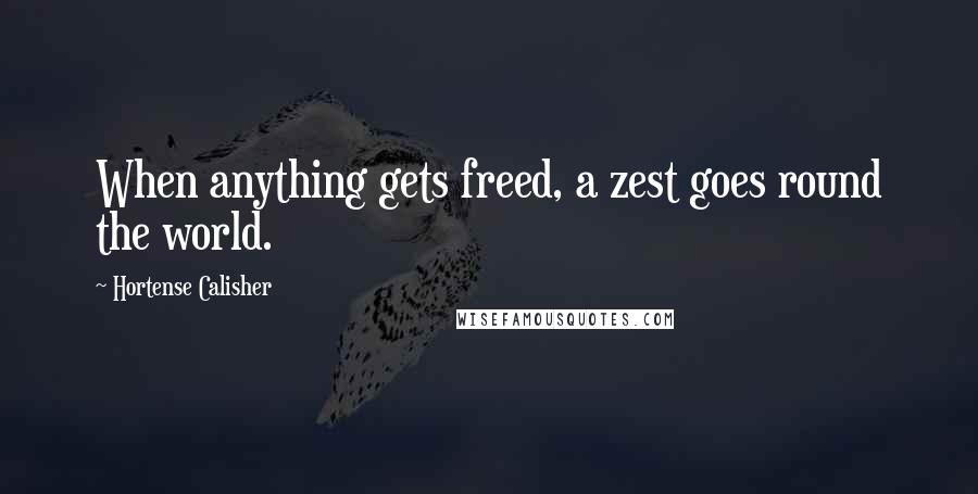 Hortense Calisher quotes: When anything gets freed, a zest goes round the world.