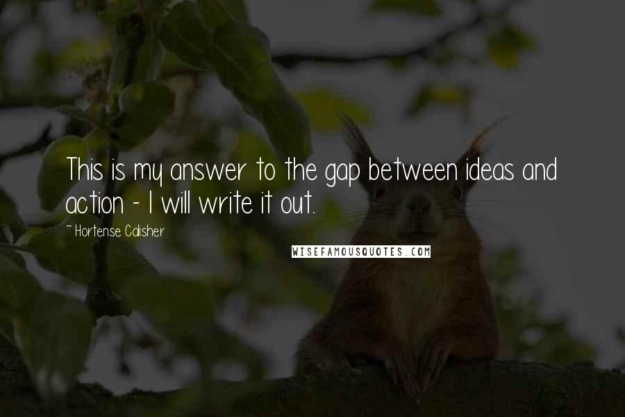 Hortense Calisher quotes: This is my answer to the gap between ideas and action - I will write it out.