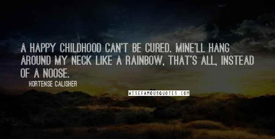 Hortense Calisher quotes: A happy childhood can't be cured. Mine'll hang around my neck like a rainbow, that's all, instead of a noose.