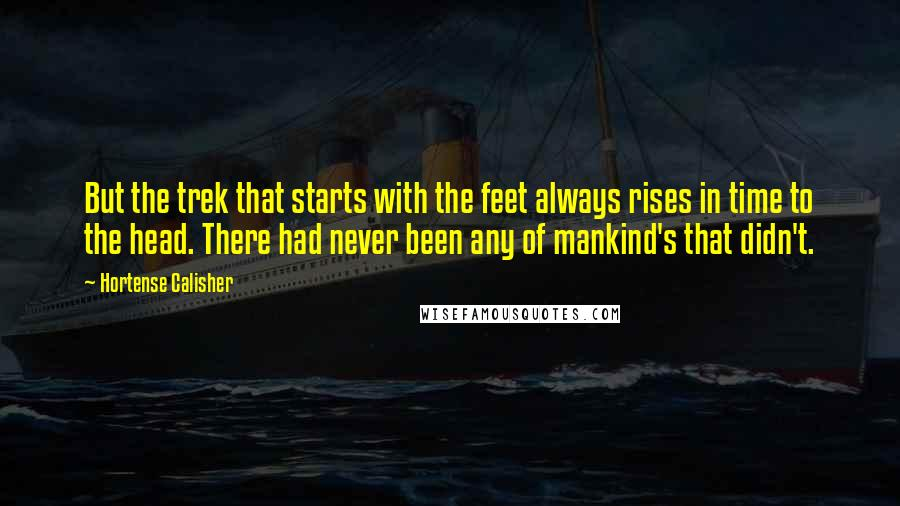 Hortense Calisher quotes: But the trek that starts with the feet always rises in time to the head. There had never been any of mankind's that didn't.