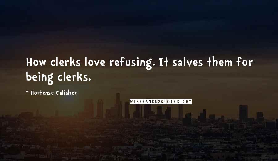 Hortense Calisher quotes: How clerks love refusing. It salves them for being clerks.