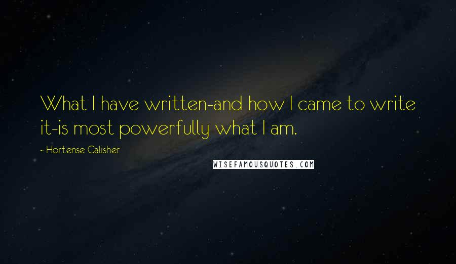Hortense Calisher quotes: What I have written-and how I came to write it-is most powerfully what I am.