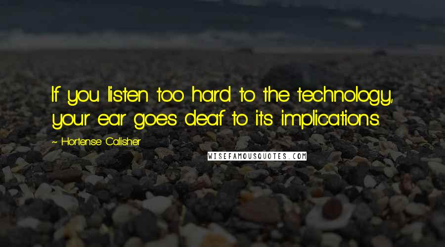 Hortense Calisher quotes: If you listen too hard to the technology, your ear goes deaf to its implications.
