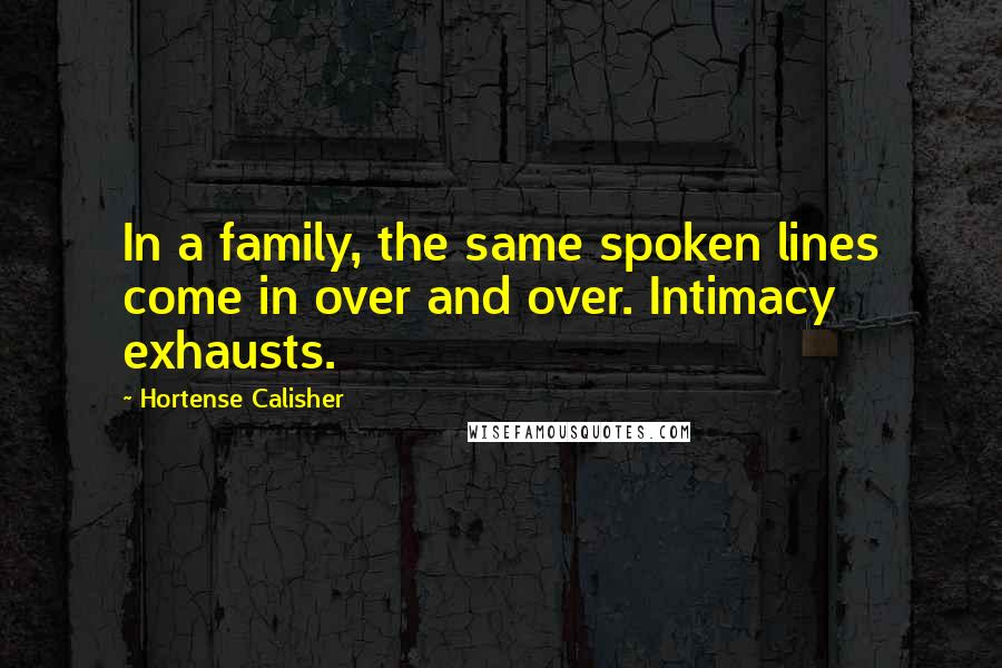 Hortense Calisher quotes: In a family, the same spoken lines come in over and over. Intimacy exhausts.