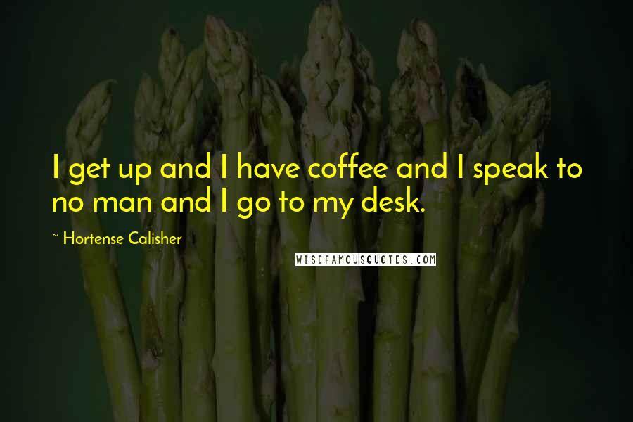 Hortense Calisher quotes: I get up and I have coffee and I speak to no man and I go to my desk.