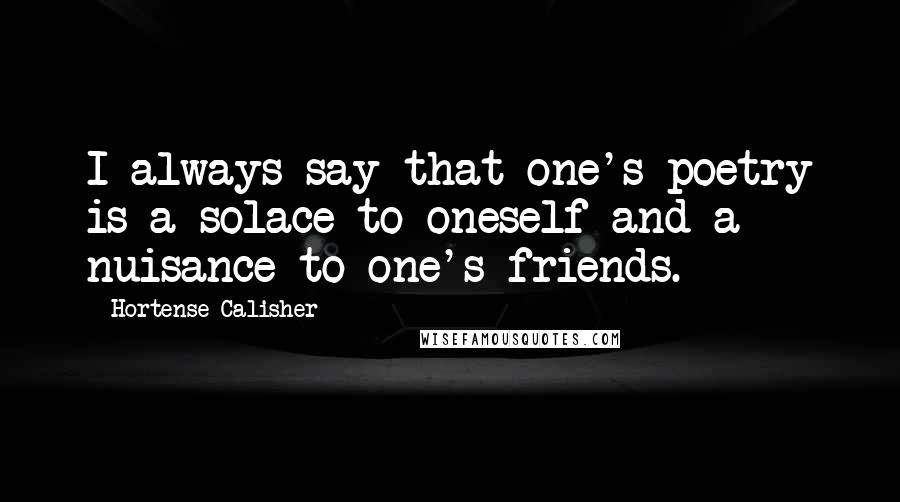 Hortense Calisher quotes: I always say that one's poetry is a solace to oneself and a nuisance to one's friends.