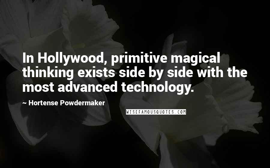 Hortense Powdermaker quotes: In Hollywood, primitive magical thinking exists side by side with the most advanced technology.